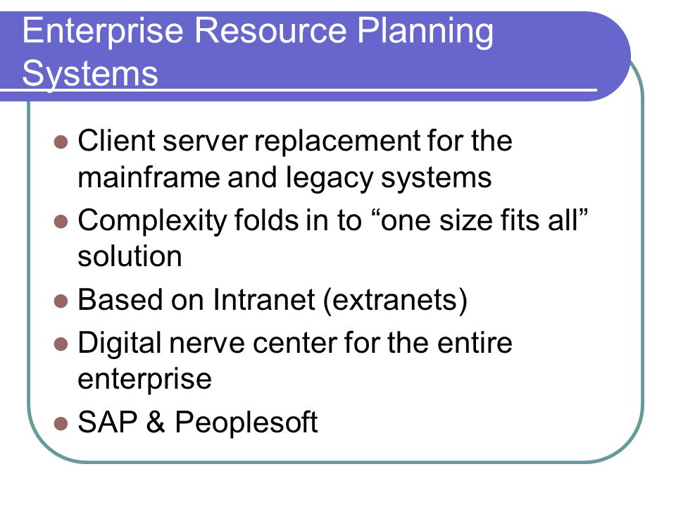 Enterprise Resource Planning Systems Client server replacement for the mainframe and legacy systems Complexity folds in to one size fits all solution Based on Intranet (extranets) Digital nerve center for the entire enterprise SAP & Peoplesoft