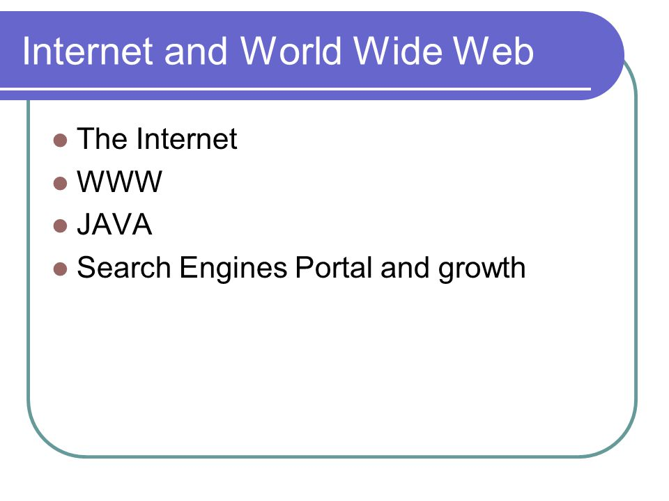 Internet and World Wide Web The Internet WWW JAVA Search Engines Portal and growth