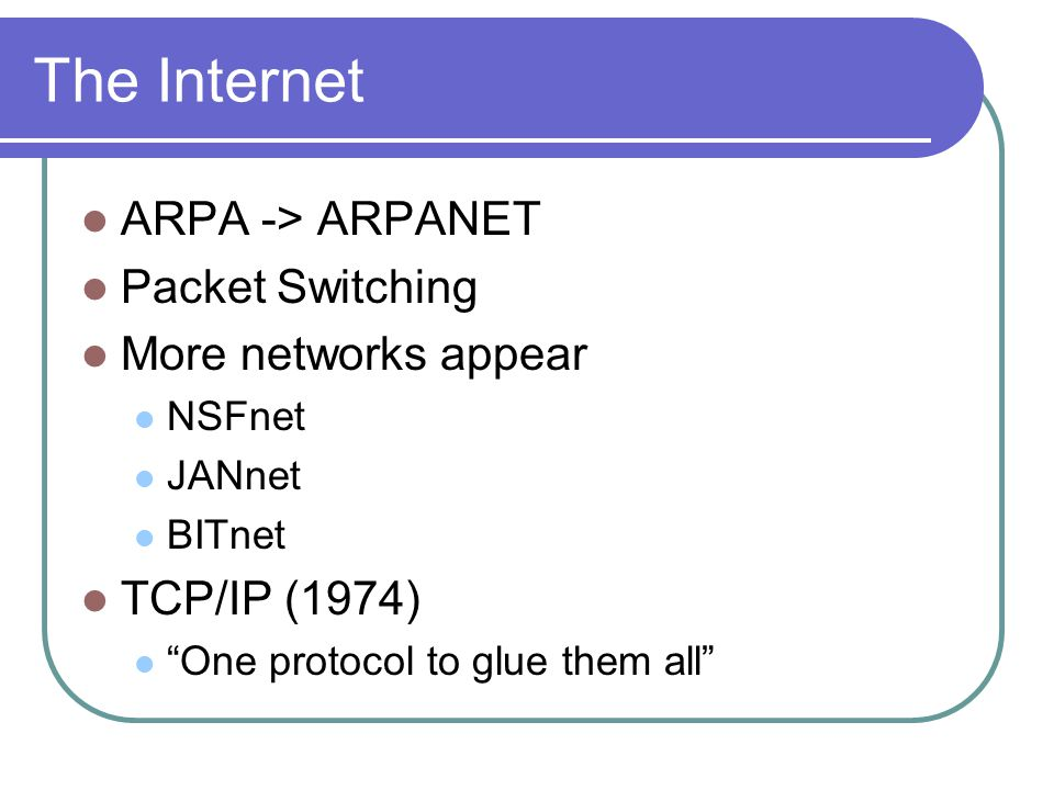 The Internet ARPA -> ARPANET Packet Switching More networks appear NSFnet JANnet BITnet TCP/IP (1974) One protocol to glue them all