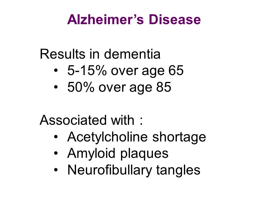 Alzheimer's Disease Results in dementia 5-15% over age 65 50% over age 85 Associated with : Acetylcholine shortage Amyloid plaques Neurofibullary tang
