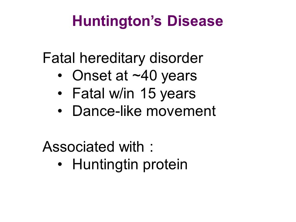 Huntington's Disease Fatal hereditary disorder Onset at ~40 years Fatal w/in 15 years Dance-like movement Associated with : Huntingtin protein
