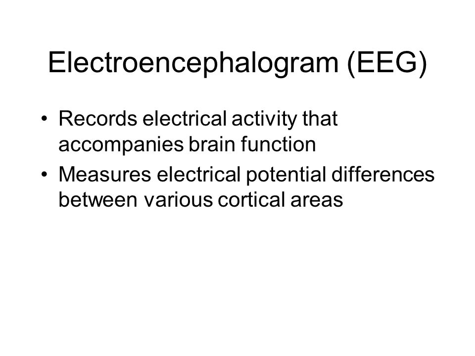 Electroencephalogram (EEG) Records electrical activity that accompanies brain function Measures electrical potential differences between various corti