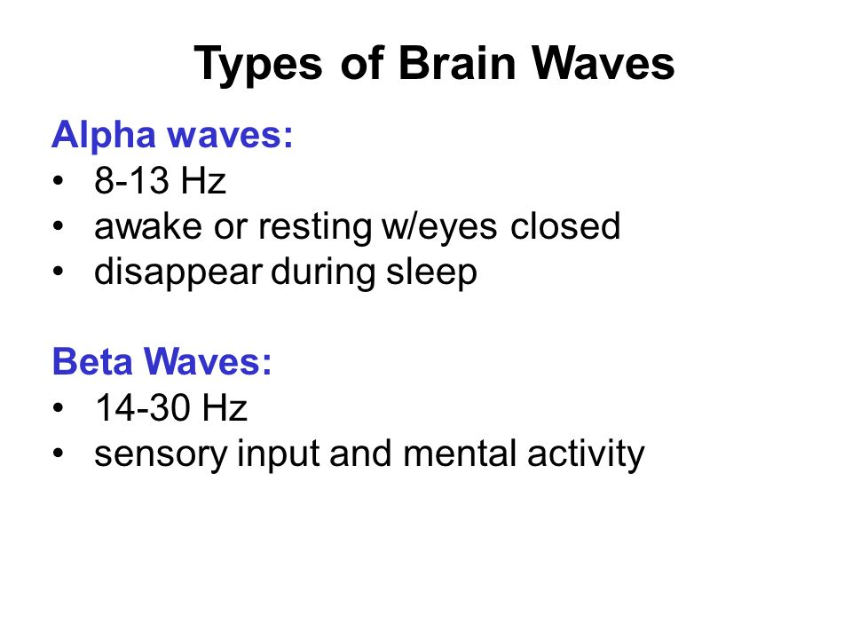Types of Brain Waves Alpha waves: 8-13 Hz awake or resting w/eyes closed disappear during sleep Beta Waves: 14-30 Hz sensory input and mental activity