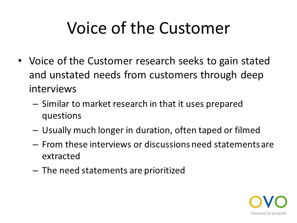 Voice of the Customer Voice of the Customer research seeks to gain stated and unstated needs from customers through deep interviews – Similar to market research in that it uses prepared questions – Usually much longer in duration, often taped or filmed – From these interviews or discussions need statements are extracted – The need statements are prioritized