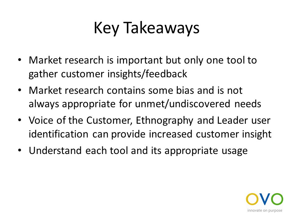 Key Takeaways Market research is important but only one tool to gather customer insights/feedback Market research contains some bias and is not always appropriate for unmet/undiscovered needs Voice of the Customer, Ethnography and Leader user identification can provide increased customer insight Understand each tool and its appropriate usage