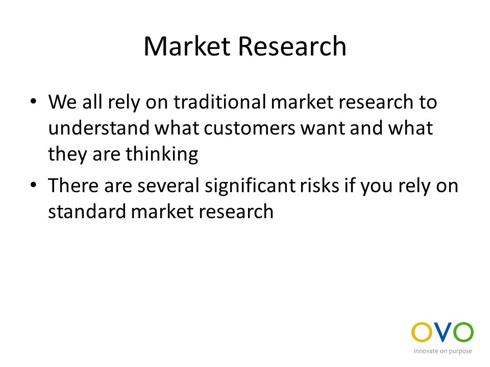 Market Research We all rely on traditional market research to understand what customers want and what they are thinking There are several significant risks if you rely on standard market research