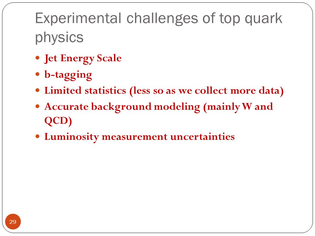 Experimental challenges of top quark physics Jet Energy Scale b-tagging Limited statistics (less so as we collect more data) Accurate background modeling (mainly W and QCD) Luminosity measurement uncertainties 29