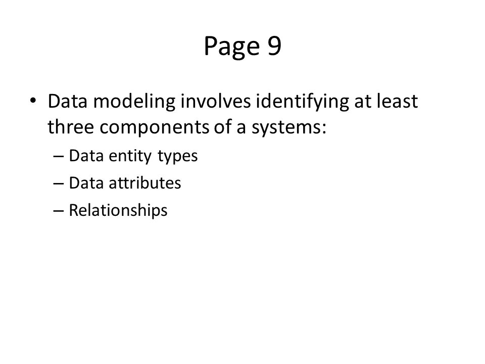 Page 9 Data modeling involves identifying at least three components of a systems: – Data entity types – Data attributes – Relationships