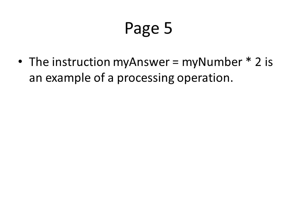 Page 5 The instruction myAnswer = myNumber * 2 is an example of a processing operation.