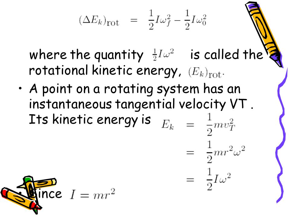where the quantity is called the rotational kinetic energy, A point on a rotating system has an instantaneous tangential velocity VT.