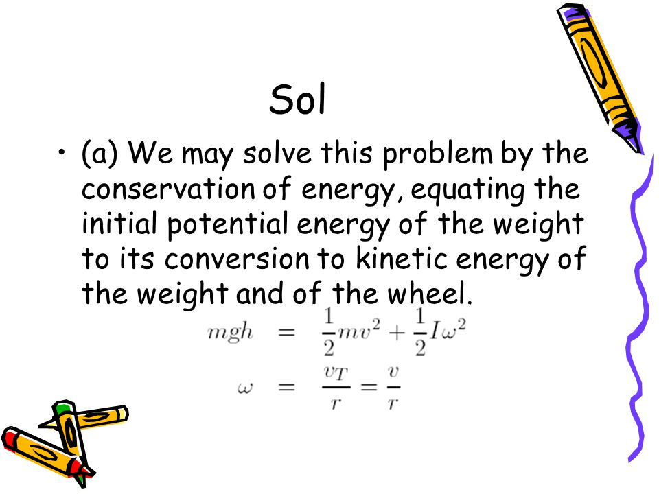 Sol (a) We may solve this problem by the conservation of energy, equating the initial potential energy of the weight to its conversion to kinetic energy of the weight and of the wheel.