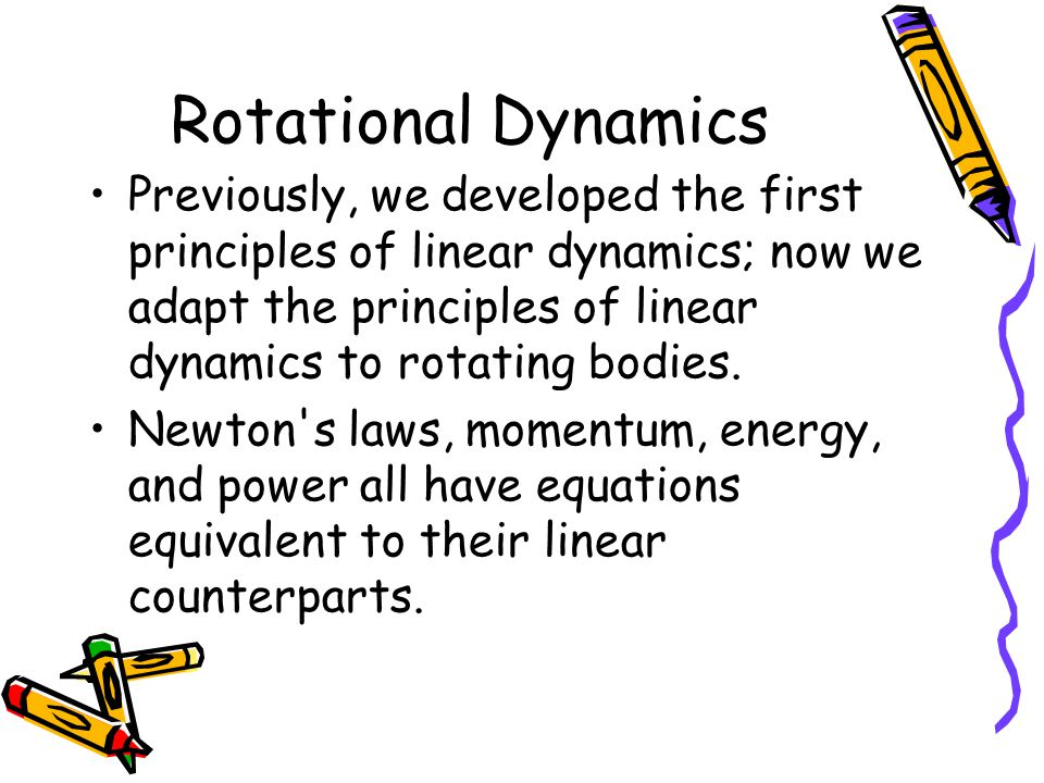 Rotational Dynamics Previously, we developed the first principles of linear dynamics; now we adapt the principles of linear dynamics to rotating bodies.
