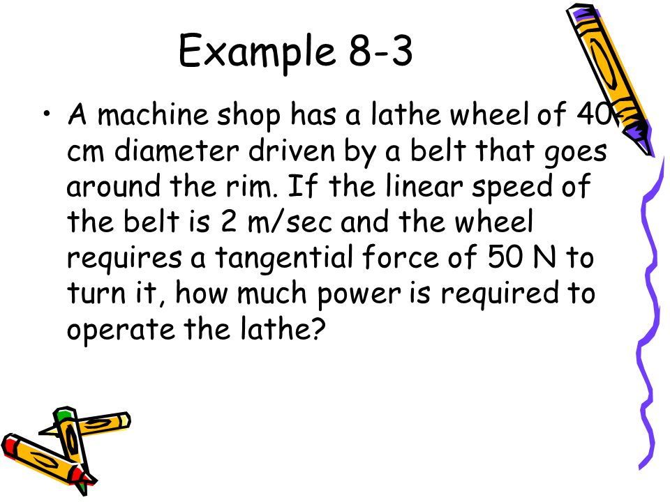 Example 8-3 A machine shop has a lathe wheel of 40- cm diameter driven by a belt that goes around the rim.