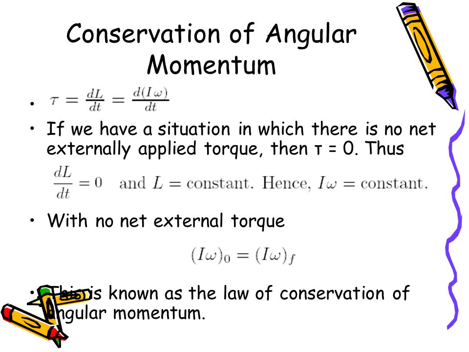 Conservation of Angular Momentum a If we have a situation in which there is no net externally applied torque, then τ = 0.