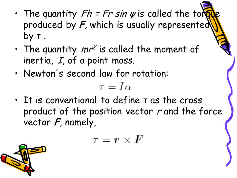 The quantity Fh = Fr sin ψ is called the torque produced by F, which is usually represented by τ.