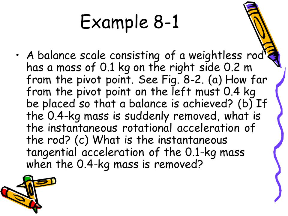 Example 8-1 A balance scale consisting of a weightless rod has a mass of 0.1 kg on the right side 0.2 m from the pivot point.