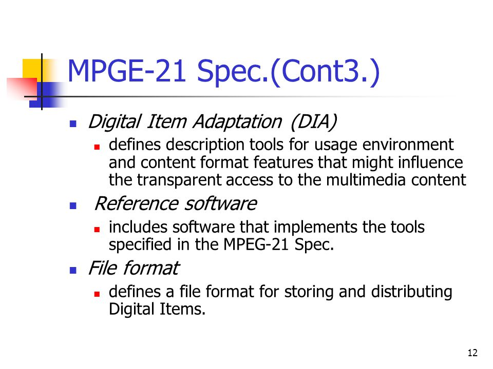 12 MPGE-21 Spec.(Cont3.) Digital Item Adaptation (DIA) defines description tools for usage environment and content format features that might influence the transparent access to the multimedia content Reference software includes software that implements the tools specified in the MPEG-21 Spec.