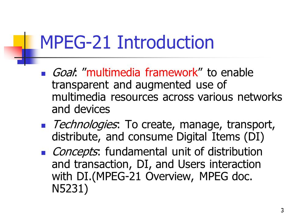 3 MPEG-21 Introduction Goal: multimedia framework to enable transparent and augmented use of multimedia resources across various networks and devices Technologies: To create, manage, transport, distribute, and consume Digital Items (DI) Concepts: fundamental unit of distribution and transaction, DI, and Users interaction with DI.(MPEG-21 Overview, MPEG doc.