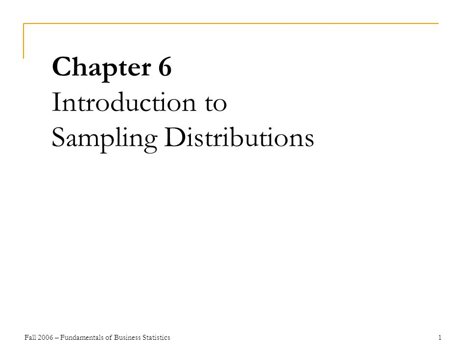 Fall 2006 – Fundamentals of Business Statistics 1 Chapter 6 Introduction to Sampling Distributions