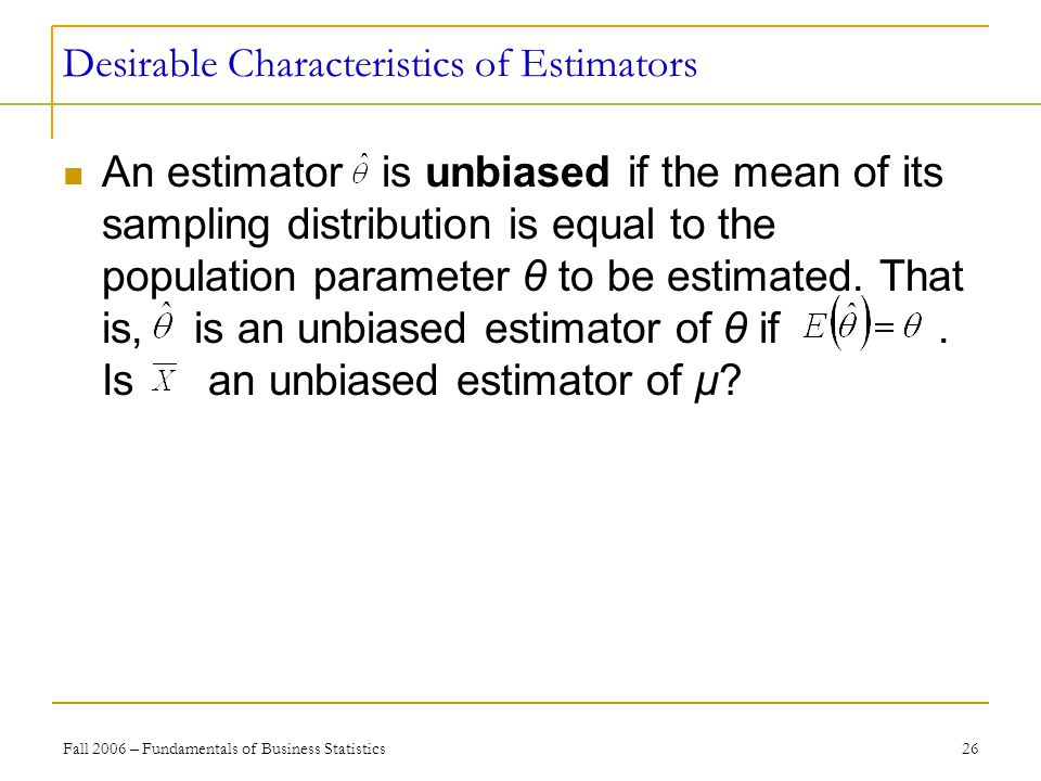 Fall 2006 – Fundamentals of Business Statistics 26 Desirable Characteristics of Estimators An estimator is unbiased if the mean of its sampling distribution is equal to the population parameter θ to be estimated.
