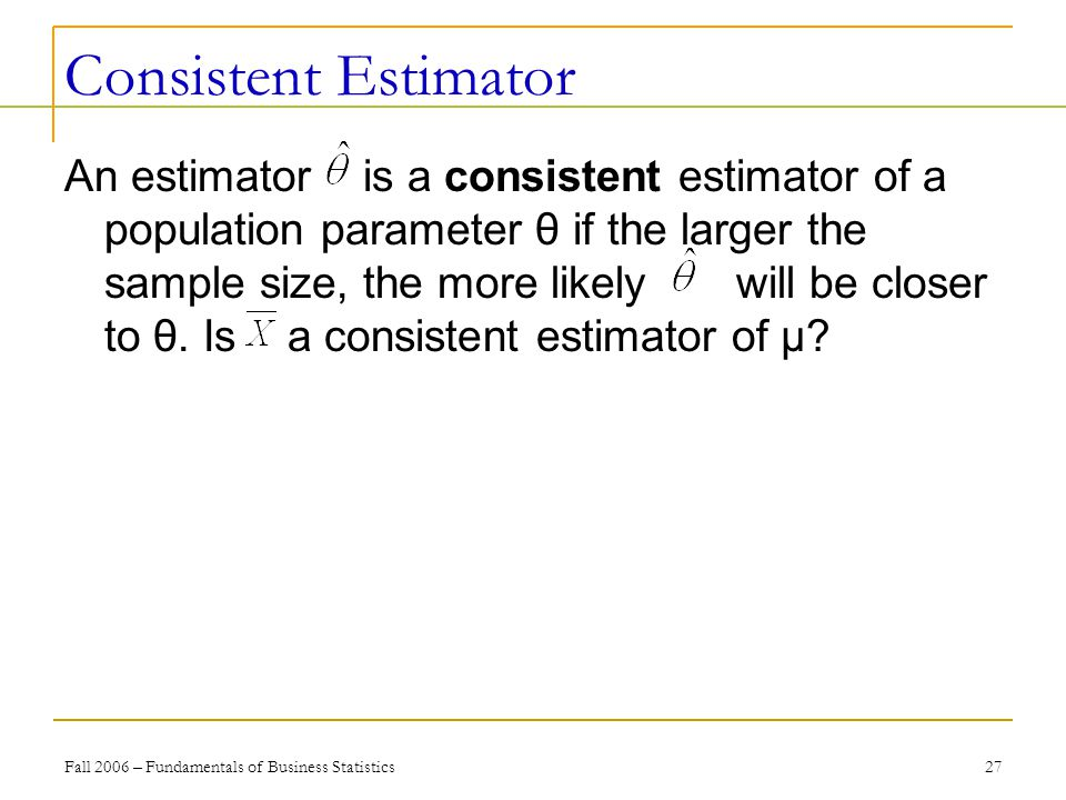 Fall 2006 – Fundamentals of Business Statistics 27 Consistent Estimator An estimator is a consistent estimator of a population parameter θ if the larger the sample size, the more likely will be closer to θ.
