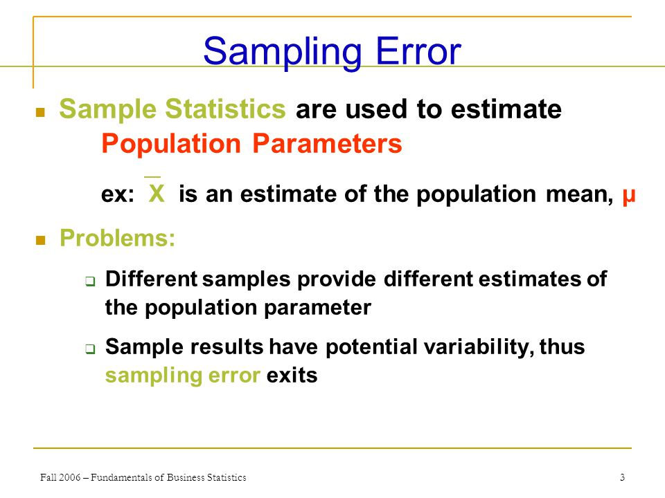Fall 2006 – Fundamentals of Business Statistics 3 Sampling Error Sample Statistics are used to estimate Population Parameters ex: X is an estimate of the population mean, μ Problems:  Different samples provide different estimates of the population parameter  Sample results have potential variability, thus sampling error exits