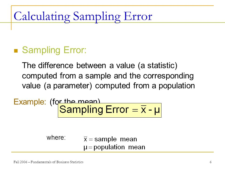 Fall 2006 – Fundamentals of Business Statistics 6 Calculating Sampling Error Sampling Error: The difference between a value (a statistic) computed from a sample and the corresponding value (a parameter) computed from a population Example: (for the mean) where: