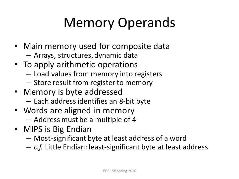 Memory Operands Main memory used for composite data – Arrays, structures, dynamic data To apply arithmetic operations – Load values from memory into registers – Store result from register to memory Memory is byte addressed – Each address identifies an 8-bit byte Words are aligned in memory – Address must be a multiple of 4 MIPS is Big Endian – Most-significant byte at least address of a word – c.f.