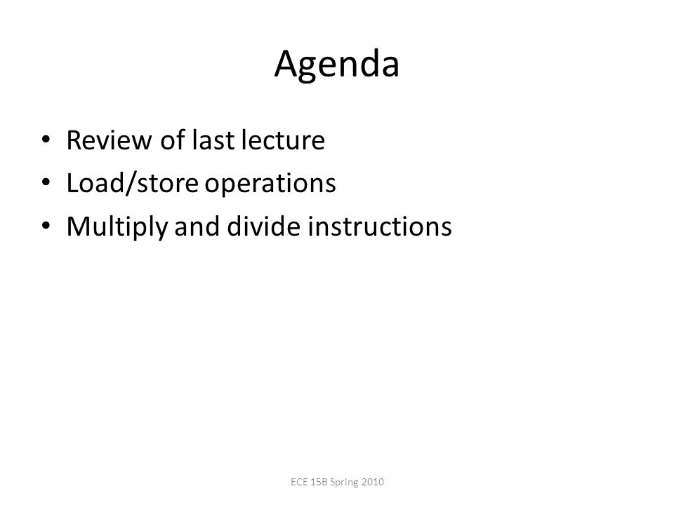 Agenda Review of last lecture Load/store operations Multiply and divide instructions ECE 15B Spring 2010