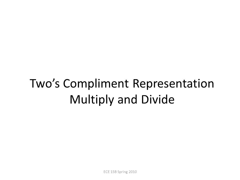 Two's Compliment Representation Multiply and Divide ECE 15B Spring 2010