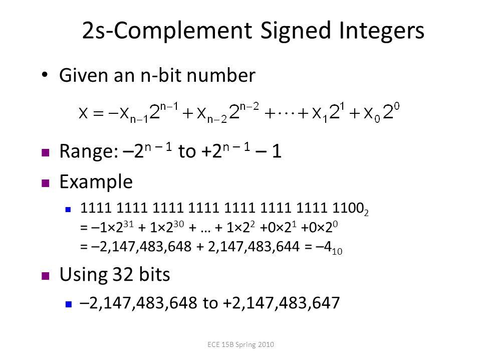 2s-Complement Signed Integers Given an n-bit number Range: –2 n – 1 to +2 n – 1 – 1 Example = –1× × … + 1×2 2 +0×2 1 +0×2 0 = –2,147,483, ,147,483,644 = –4 10 Using 32 bits –2,147,483,648 to +2,147,483,647 ECE 15B Spring 2010