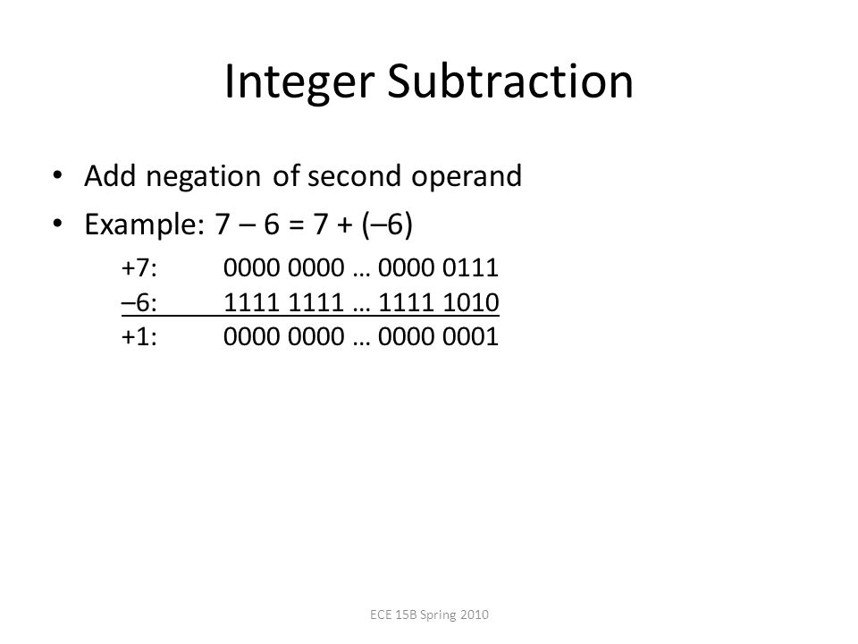 Integer Subtraction Add negation of second operand Example: 7 – 6 = 7 + (–6) +7: … –6: … : … ECE 15B Spring 2010