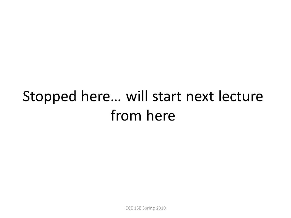 Stopped here… will start next lecture from here ECE 15B Spring 2010
