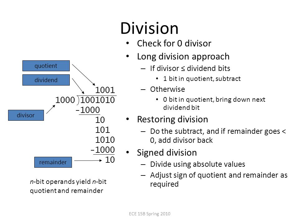 Division Check for 0 divisor Long division approach – If divisor ≤ dividend bits 1 bit in quotient, subtract – Otherwise 0 bit in quotient, bring down next dividend bit Restoring division – Do the subtract, and if remainder goes < 0, add divisor back Signed division – Divide using absolute values – Adjust sign of quotient and remainder as required n-bit operands yield n-bit quotient and remainder quotient dividend remainder divisor ECE 15B Spring 2010