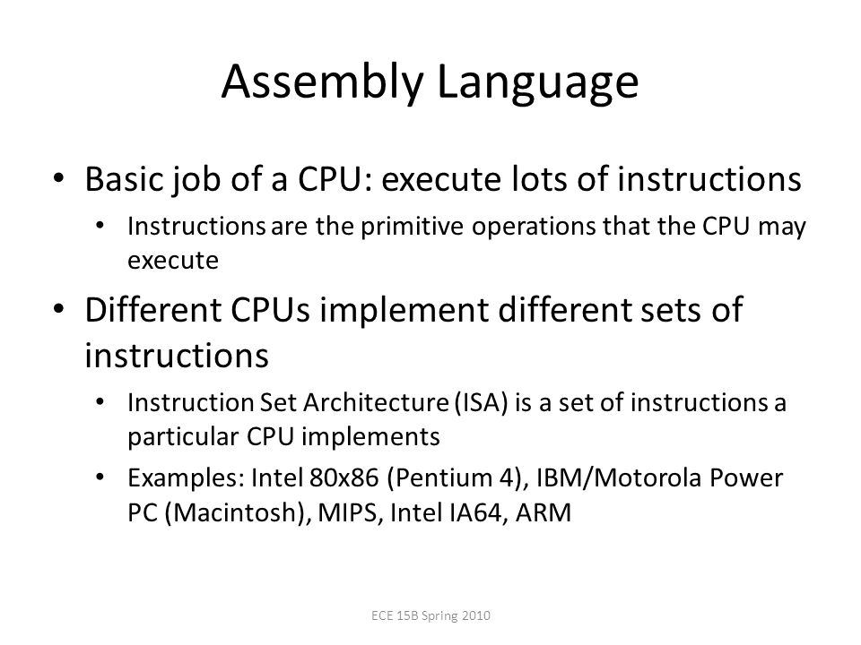 Assembly Language ECE 15B Spring 2010 Basic job of a CPU: execute lots of instructions Instructions are the primitive operations that the CPU may execute Different CPUs implement different sets of instructions Instruction Set Architecture (ISA) is a set of instructions a particular CPU implements Examples: Intel 80x86 (Pentium 4), IBM/Motorola Power PC (Macintosh), MIPS, Intel IA64, ARM