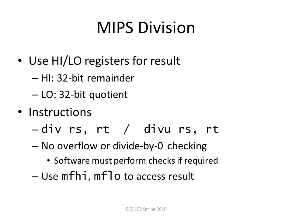 MIPS Division Use HI/LO registers for result – HI: 32-bit remainder – LO: 32-bit quotient Instructions – div rs, rt / divu rs, rt – No overflow or divide-by-0 checking Software must perform checks if required – Use mfhi, mflo to access result ECE 15B Spring 2010