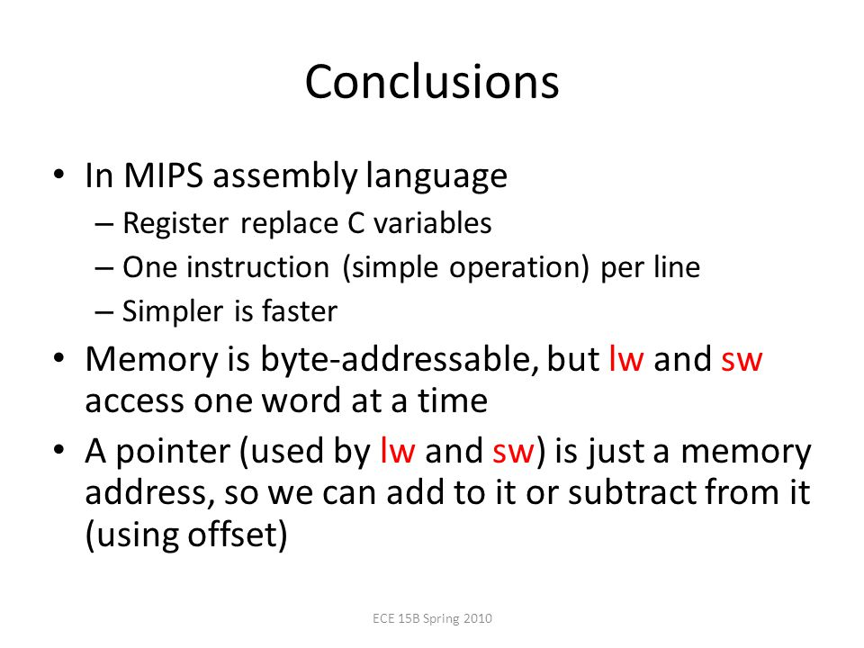 Conclusions In MIPS assembly language – Register replace C variables – One instruction (simple operation) per line – Simpler is faster Memory is byte-addressable, but lw and sw access one word at a time A pointer (used by lw and sw) is just a memory address, so we can add to it or subtract from it (using offset) ECE 15B Spring 2010