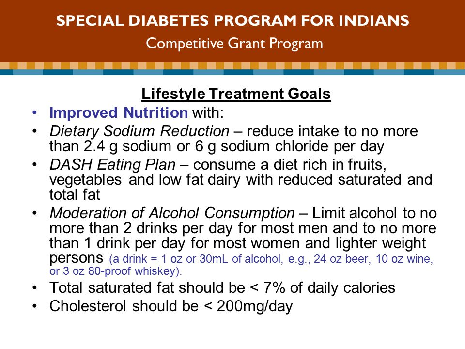 Lifestyle Treatment Goals Improved Nutrition with: Dietary Sodium Reduction – reduce intake to no more than 2.4 g sodium or 6 g sodium chloride per day DASH Eating Plan – consume a diet rich in fruits, vegetables and low fat dairy with reduced saturated and total fat Moderation of Alcohol Consumption – Limit alcohol to no more than 2 drinks per day for most men and to no more than 1 drink per day for most women and lighter weight persons (a drink = 1 oz or 30mL of alcohol, e.g., 24 oz beer, 10 oz wine, or 3 oz 80-proof whiskey).