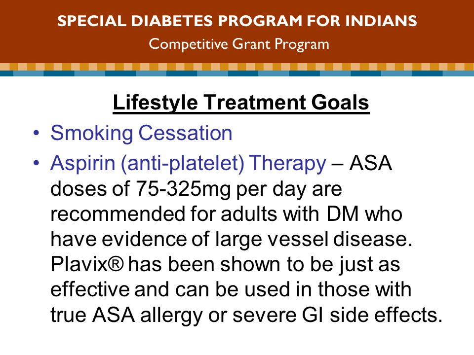 Lifestyle Treatment Goals Smoking Cessation Aspirin (anti-platelet) Therapy – ASA doses of mg per day are recommended for adults with DM who have evidence of large vessel disease.