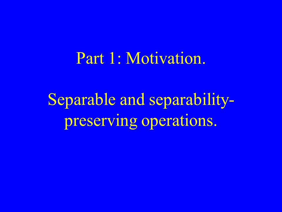 Part 1: Motivation. Separable and separability- preserving operations.