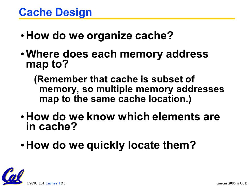 CS61C L31 Caches I (13) Garcia 2005 © UCB Cache Design How do we organize cache.