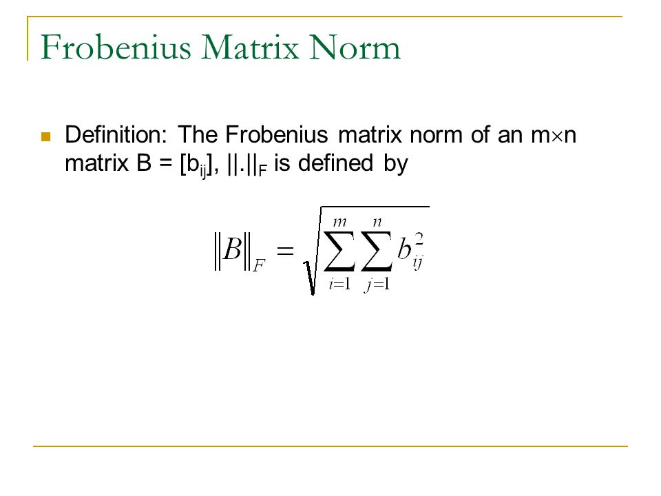 Frobenius Matrix Norm Definition: The Frobenius matrix norm of an m  n matrix B = [b ij ], ||.|| F is defined by
