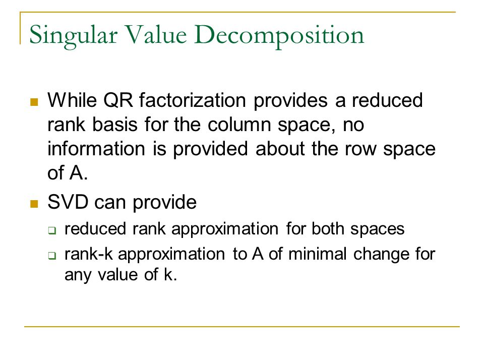 Singular Value Decomposition While QR factorization provides a reduced rank basis for the column space, no information is provided about the row space of A.