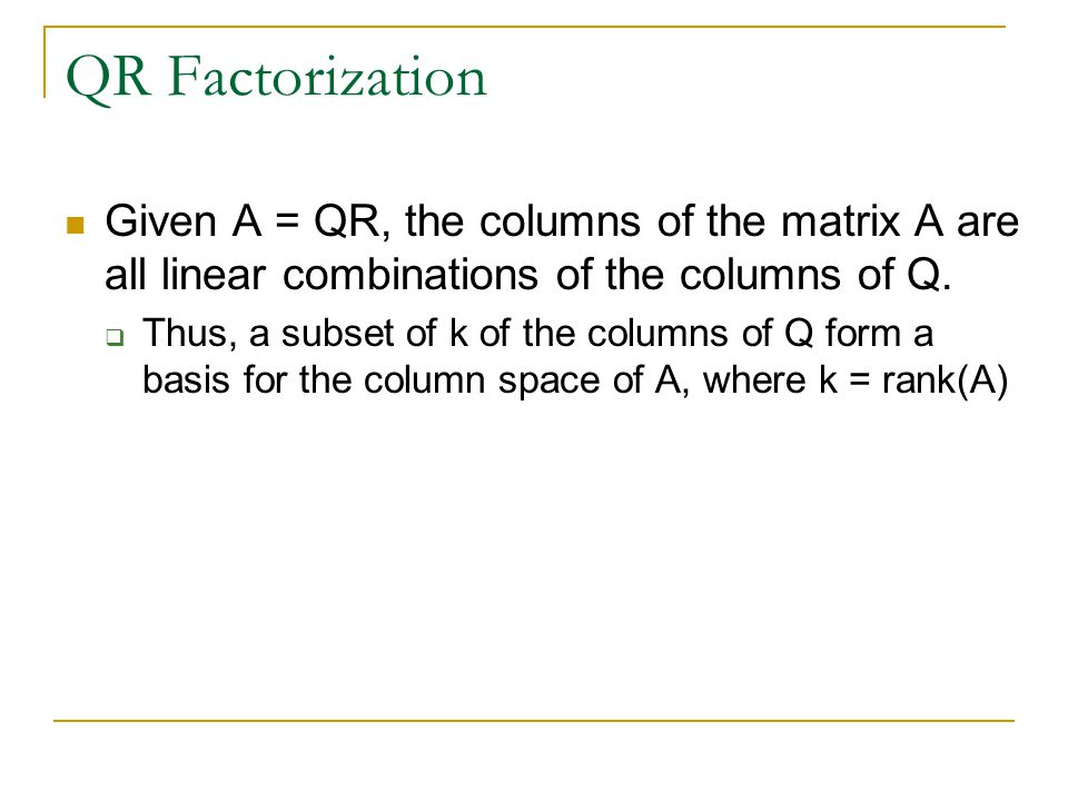 QR Factorization Given A = QR, the columns of the matrix A are all linear combinations of the columns of Q.