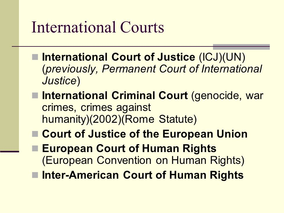 International Courts International Court of Justice (ICJ)(UN) (previously, Permanent Court of International Justice) International Criminal Court (genocide, war crimes, crimes against humanity)(2002)(Rome Statute) Court of Justice of the European Union European Court of Human Rights (European Convention on Human Rights) Inter-American Court of Human Rights