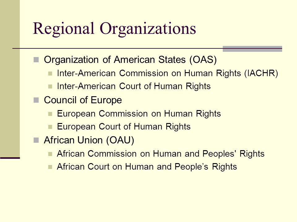 Regional Organizations Organization of American States (OAS) Inter-American Commission on Human Rights (IACHR) Inter-American Court of Human Rights Council of Europe European Commission on Human Rights European Court of Human Rights African Union (OAU) African Commission on Human and Peoples Rights African Court on Human and People's Rights