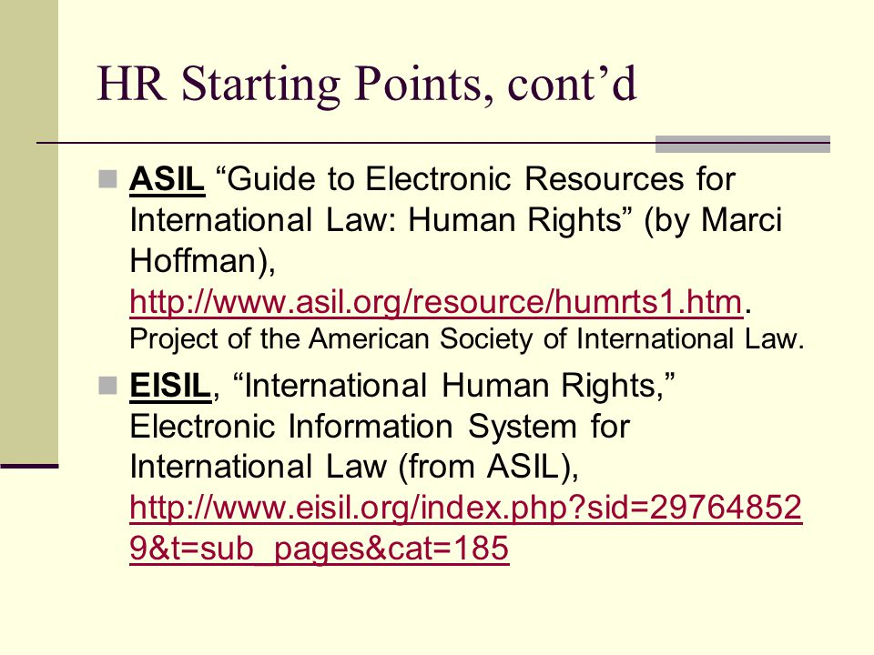 HR Starting Points, cont'd ASIL Guide to Electronic Resources for International Law: Human Rights (by Marci Hoffman), http://www.asil.org/resource/humrts1.htm.