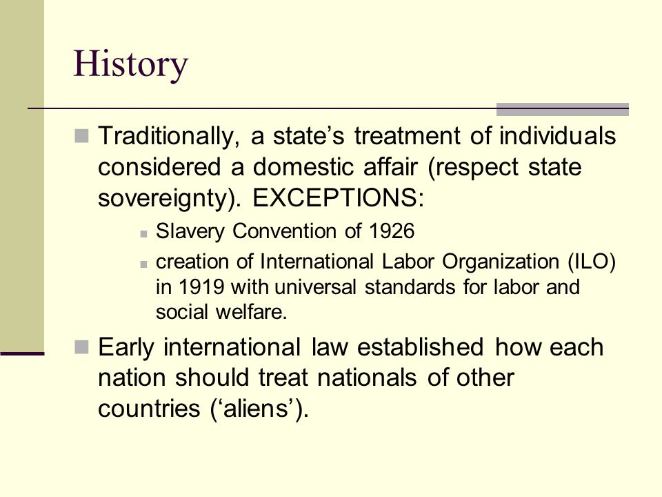 History Traditionally, a state's treatment of individuals considered a domestic affair (respect state sovereignty).