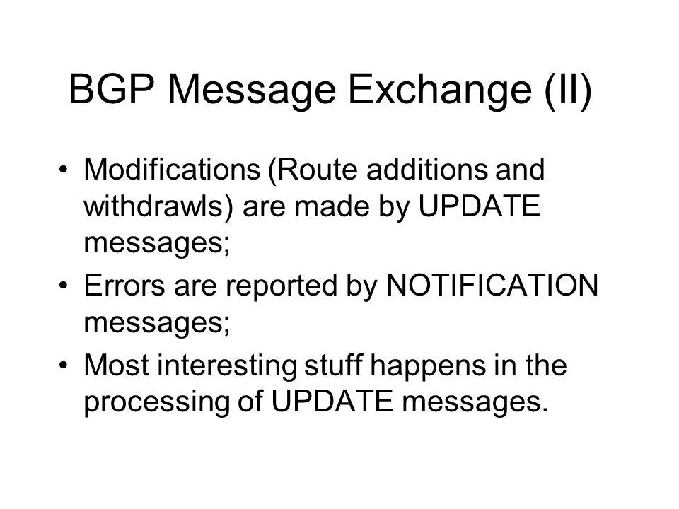 BGP Message Exchange (II) Modifications (Route additions and withdrawls) are made by UPDATE messages; Errors are reported by NOTIFICATION messages; Most interesting stuff happens in the processing of UPDATE messages.