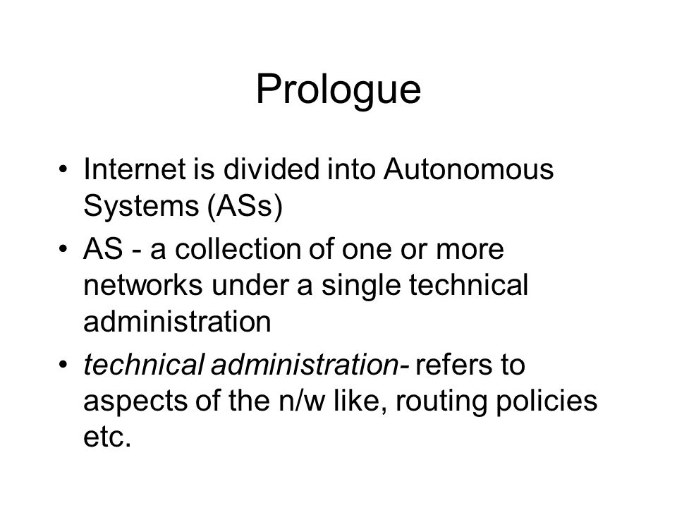 Prologue Internet is divided into Autonomous Systems (ASs) AS - a collection of one or more networks under a single technical administration technical administration- refers to aspects of the n/w like, routing policies etc.
